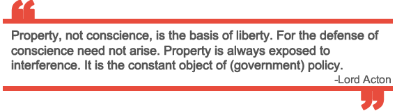 """Property, not conscience, is the basis of liberty. For the defense of conscience need not arise. Property is always exposed to interference. It is the constant object of (government) policy."" ~ Lord Acton"